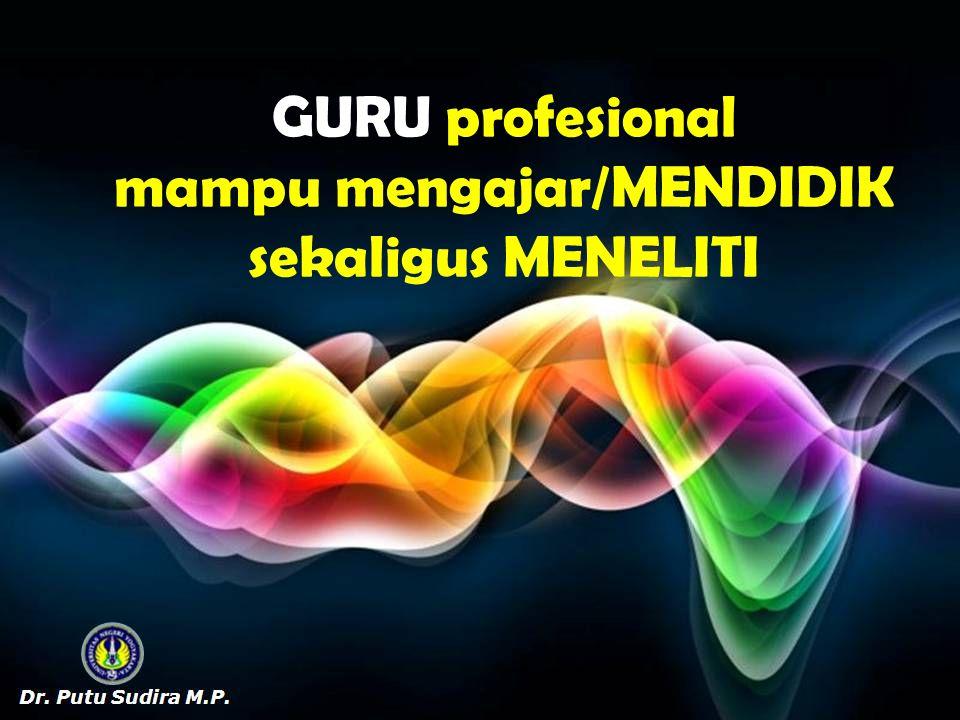 GURU profesional mampu mengajar/MENDIDIK sekaligus MENELITI