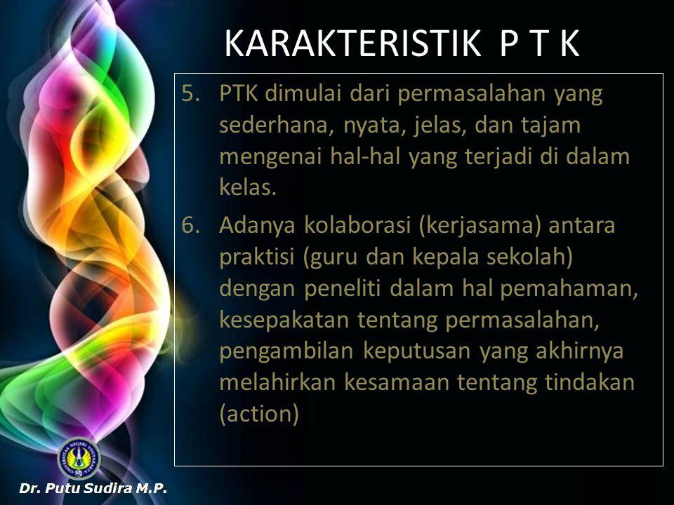 KARAKTERISTIK P T K PTK dimulai dari permasalahan yang sederhana, nyata, jelas, dan tajam mengenai hal-hal yang terjadi di dalam kelas.