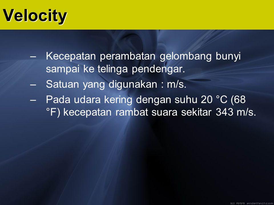 Velocity Kecepatan perambatan gelombang bunyi sampai ke telinga pendengar. Satuan yang digunakan : m/s.