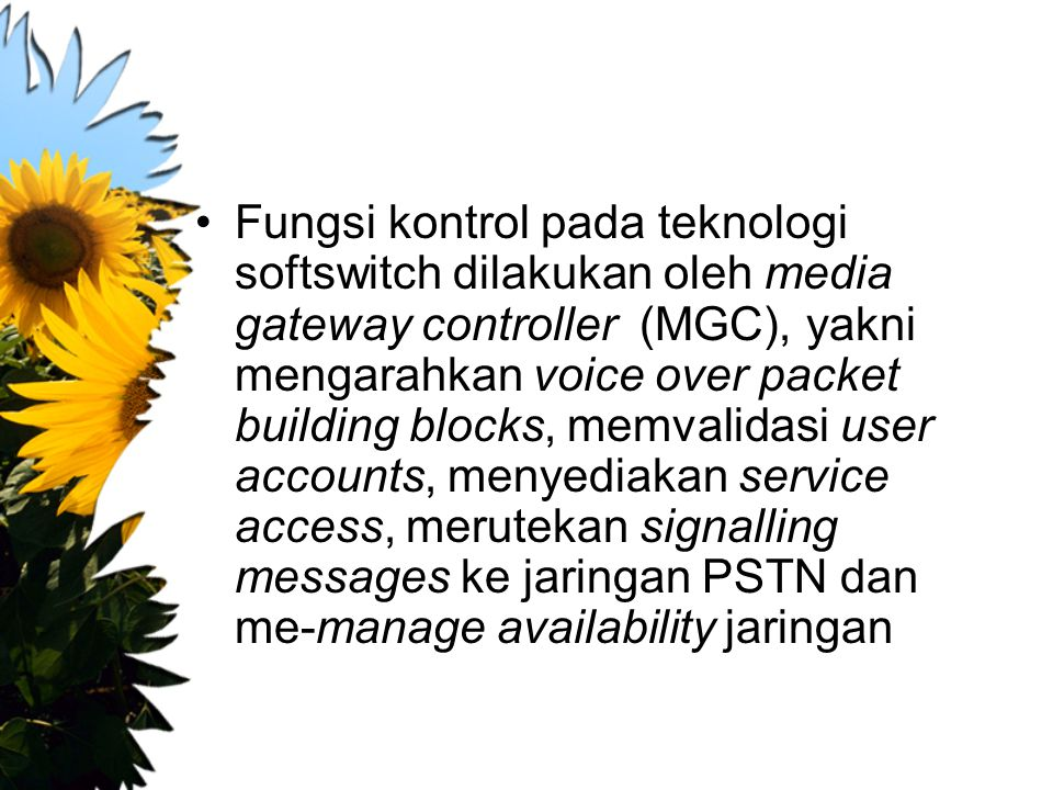 Fungsi kontrol pada teknologi softswitch dilakukan oleh media gateway controller (MGC), yakni mengarahkan voice over packet building blocks, memvalidasi user accounts, menyediakan service access, merutekan signalling messages ke jaringan PSTN dan me-manage availability jaringan