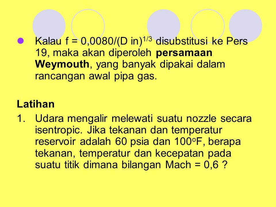 Kalau f = 0,0080/(D in)1/3 disubstitusi ke Pers 19, maka akan diperoleh persamaan Weymouth, yang banyak dipakai dalam rancangan awal pipa gas.