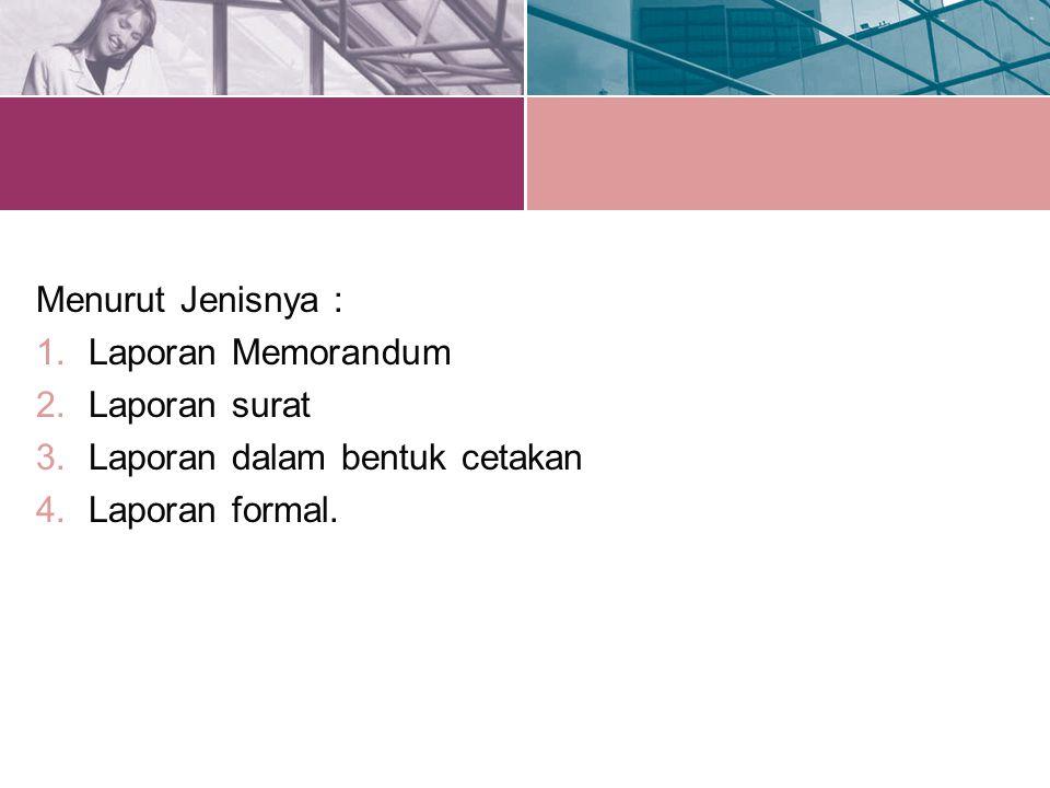 Menurut Jenisnya : Laporan Memorandum Laporan surat Laporan dalam bentuk cetakan Laporan formal.