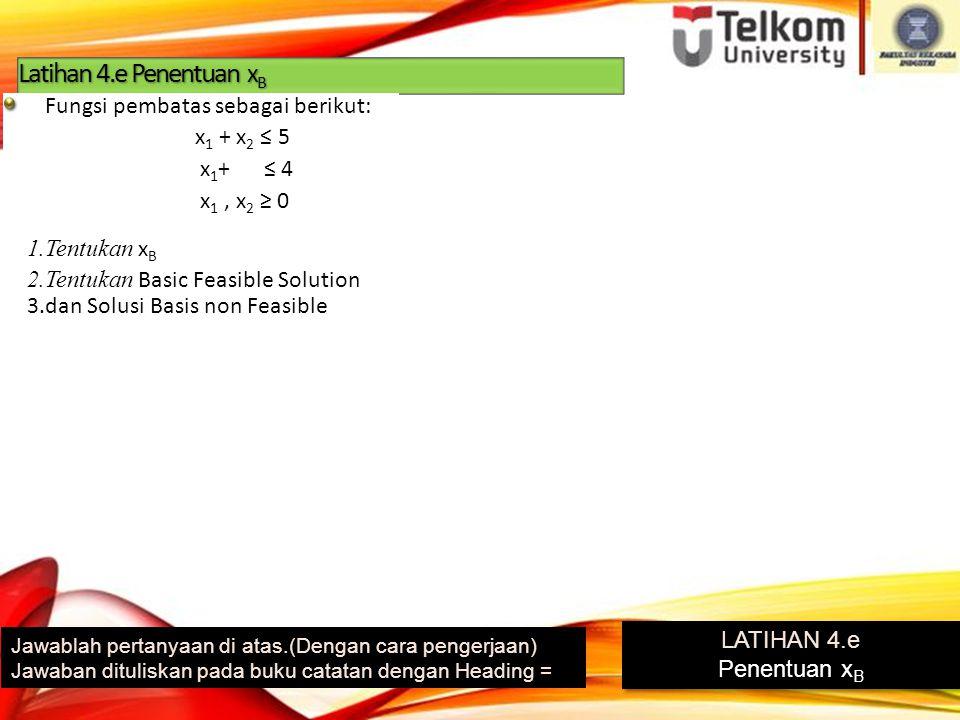 Latihan 4.e Penentuan xB Fungsi pembatas sebagai berikut: x1 + x2 ≤ 5