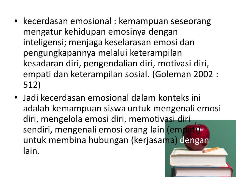 kecerdasan emosional : kemampuan seseorang mengatur kehidupan emosinya dengan inteligensi; menjaga keselarasan emosi dan pengungkapannya melalui keterampilan kesadaran diri, pengendalian diri, motivasi diri, empati dan keterampilan sosial. (Goleman 2002 : 512)