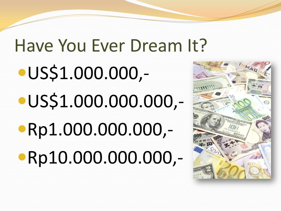 Have You Ever Dream It US$1.000.000,- US$1.000.000.000,- Rp1.000.000.000,- Rp10.000.000.000,-