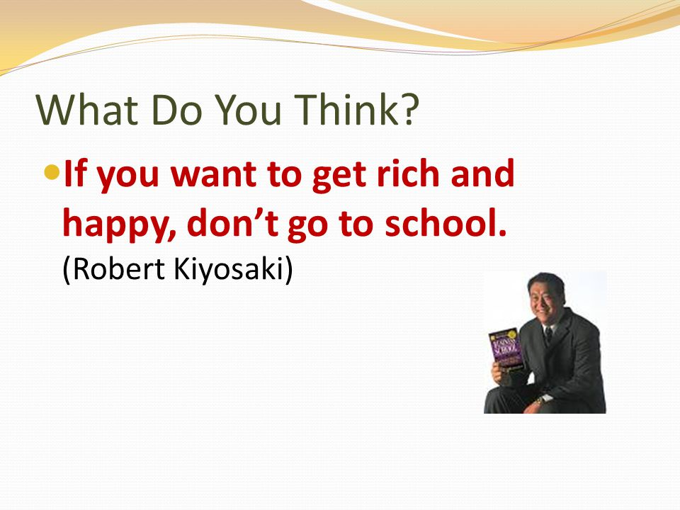 What Do You Think If you want to get rich and happy, don't go to school. (Robert Kiyosaki)