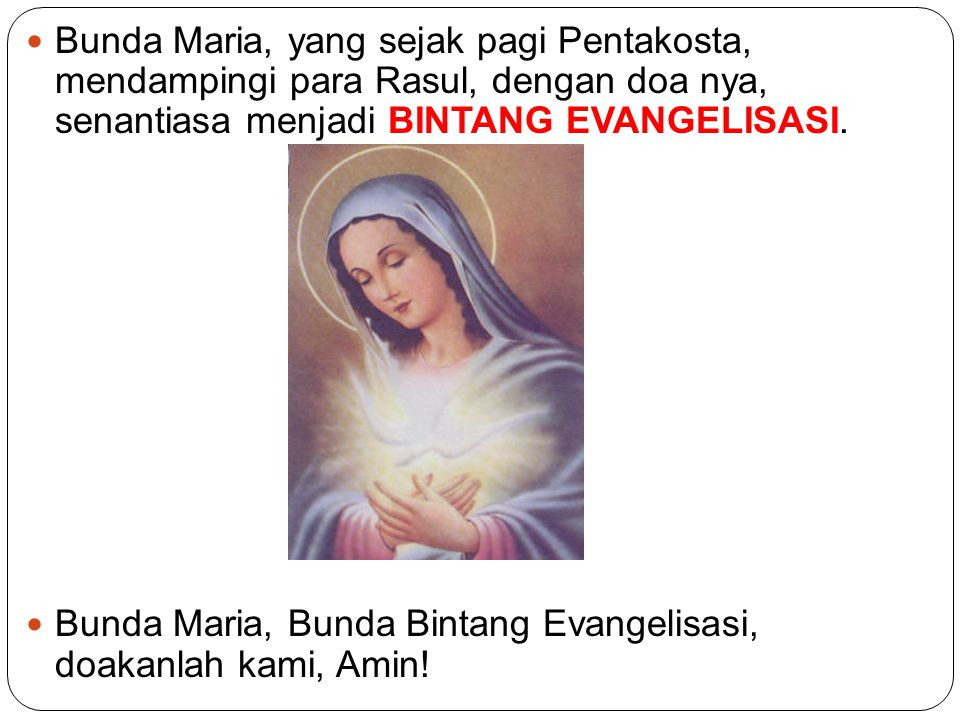 Bunda Maria, yang sejak pagi Pentakosta, mendampingi para Rasul, dengan doa nya, senantiasa menjadi BINTANG EVANGELISASI.