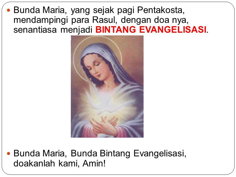 Bunda Maria, yang sejak pagi Pentakosta, mendampingi para Rasul, dengan doa nya, senantiasa menjadi BINTANG EVANGELISASI.
