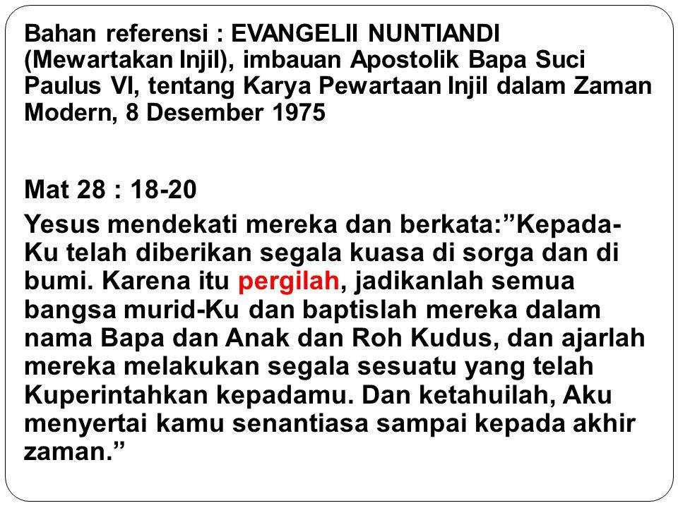Bahan referensi : EVANGELII NUNTIANDI (Mewartakan Injil), imbauan Apostolik Bapa Suci Paulus VI, tentang Karya Pewartaan Injil dalam Zaman Modern, 8 Desember 1975