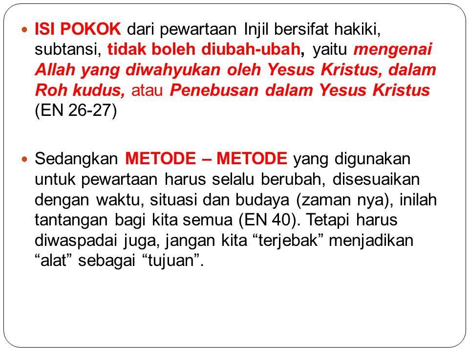ISI POKOK dari pewartaan Injil bersifat hakiki, subtansi, tidak boleh diubah-ubah, yaitu mengenai Allah yang diwahyukan oleh Yesus Kristus, dalam Roh kudus, atau Penebusan dalam Yesus Kristus (EN 26-27)