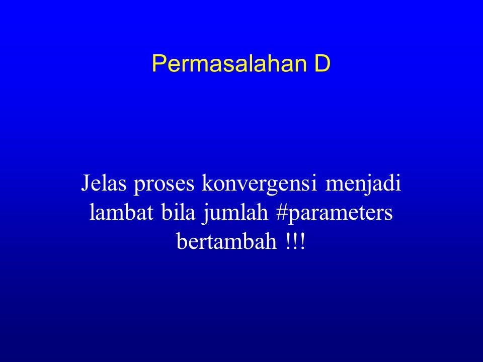 Permasalahan D Jelas proses konvergensi menjadi lambat bila jumlah #parameters bertambah !!!