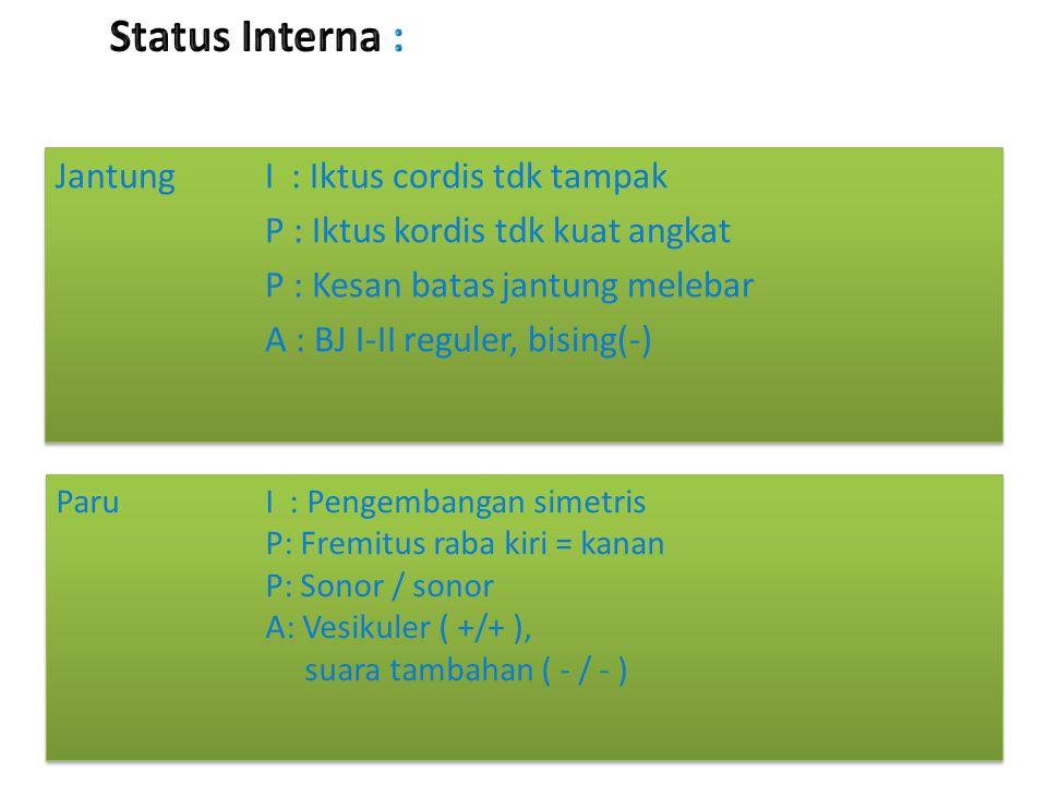 Status Interna : Jantung I : Iktus cordis tdk tampak P : Iktus kordis tdk kuat angkat P : Kesan batas jantung melebar A : BJ I-II reguler, bising(-)