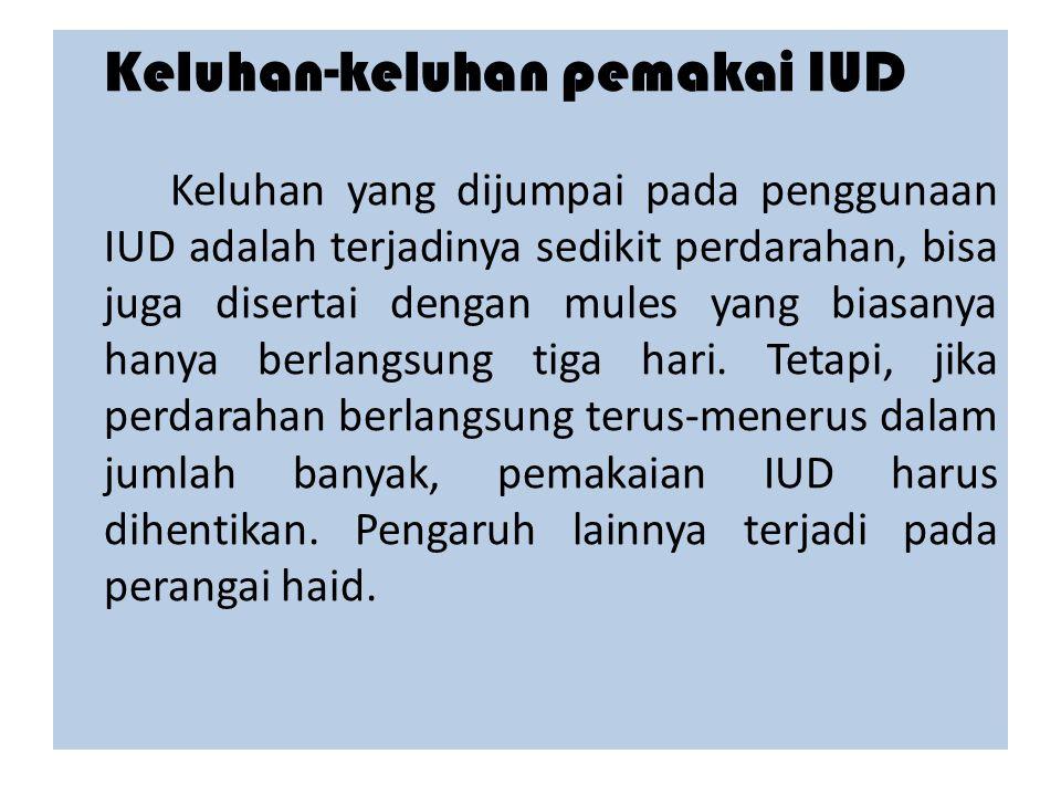 Keluhan-keluhan pemakai IUD Keluhan yang dijumpai pada penggunaan IUD adalah terjadinya sedikit perdarahan, bisa juga disertai dengan mules yang biasanya hanya berlangsung tiga hari.