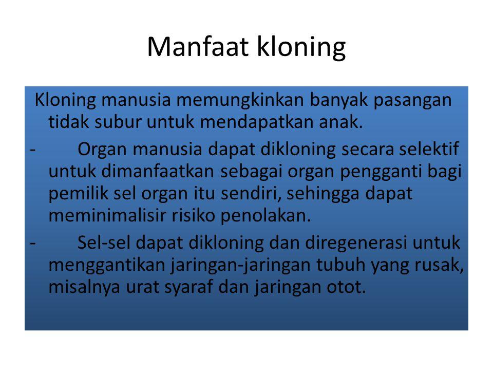 Manfaat kloning Kloning manusia memungkinkan banyak pasangan tidak subur untuk mendapatkan anak.
