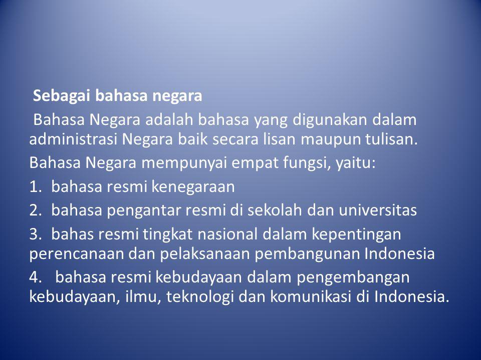 Sebagai bahasa negara Bahasa Negara adalah bahasa yang digunakan dalam administrasi Negara baik secara lisan maupun tulisan.
