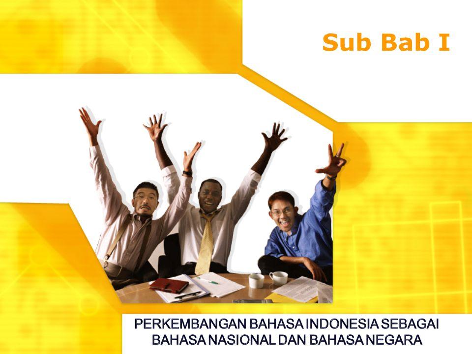Sub Bab I PERKEMBANGAN BAHASA INDONESIA SEBAGAI BAHASA NASIONAL DAN BAHASA NEGARA