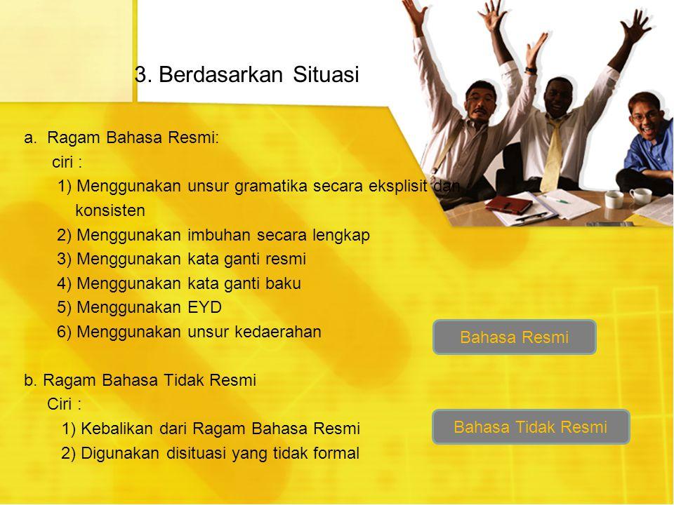 3. Berdasarkan Situasi a. Ragam Bahasa Resmi: ciri :