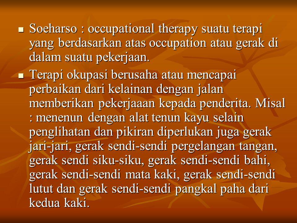 Soeharso : occupational therapy suatu terapi yang berdasarkan atas occupation atau gerak di dalam suatu pekerjaan.