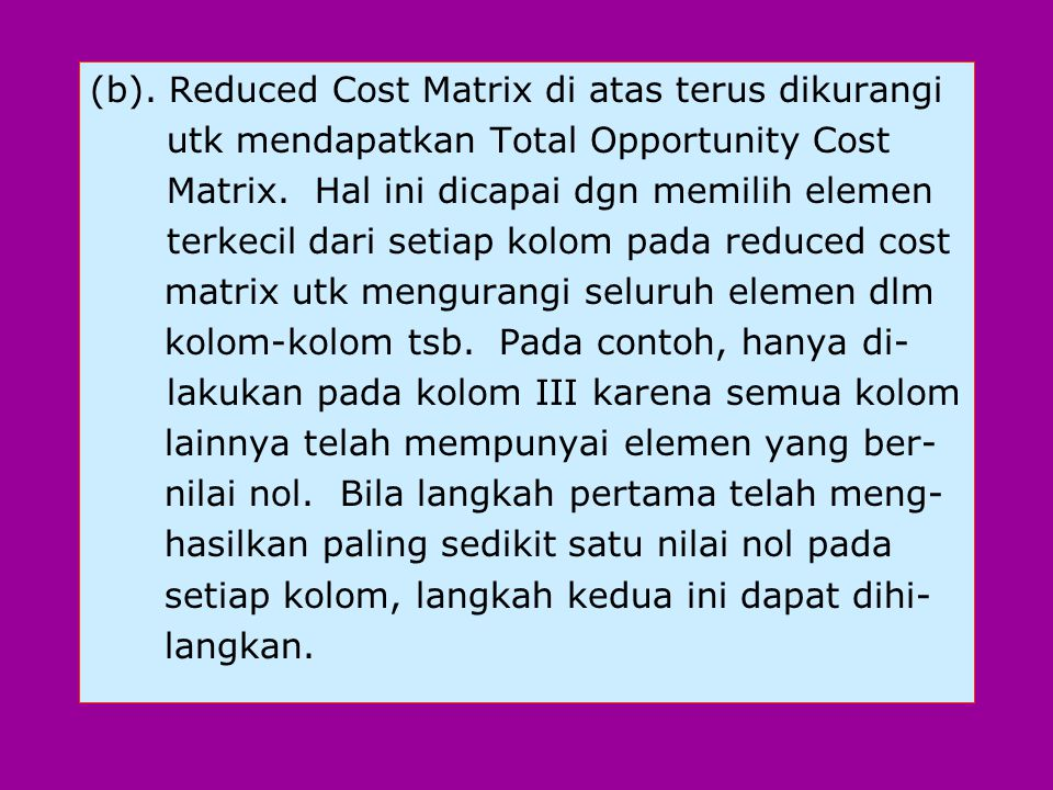 (b). Reduced Cost Matrix di atas terus dikurangi