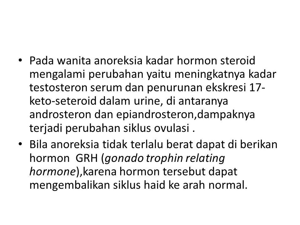 Pada wanita anoreksia kadar hormon steroid mengalami perubahan yaitu meningkatnya kadar testosteron serum dan penurunan ekskresi 17-keto-seteroid dalam urine, di antaranya androsteron dan epiandrosteron,dampaknya terjadi perubahan siklus ovulasi .