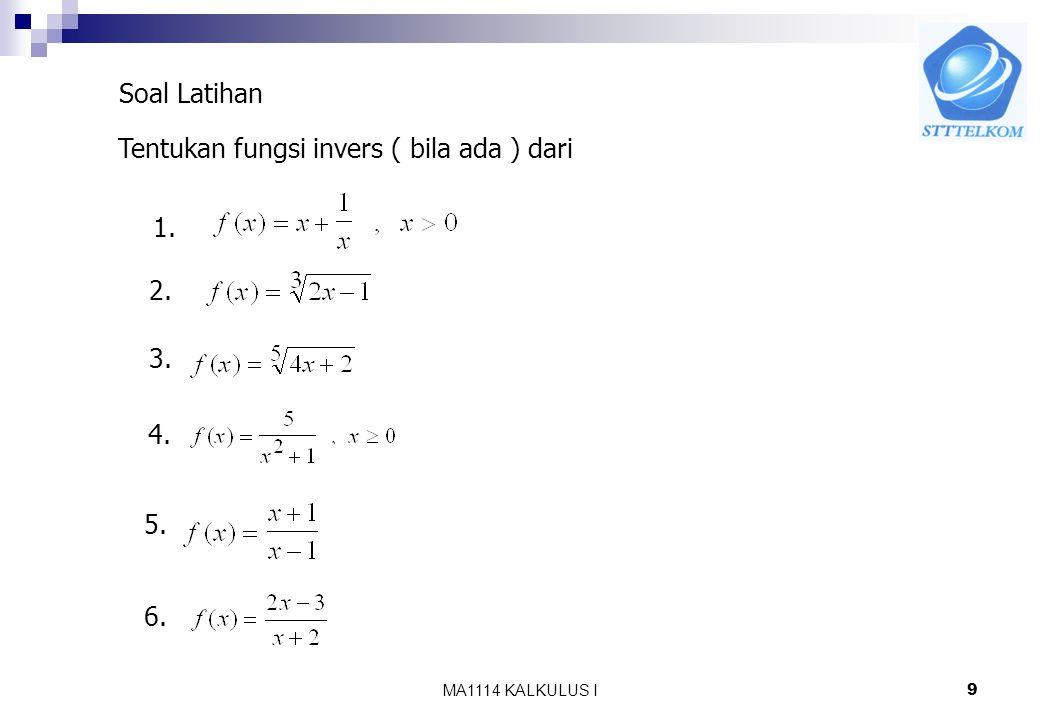 Soal Latihan Tentukan fungsi invers ( bila ada ) dari 1. 2. 3. 4. 5. 6. MA1114 KALKULUS I