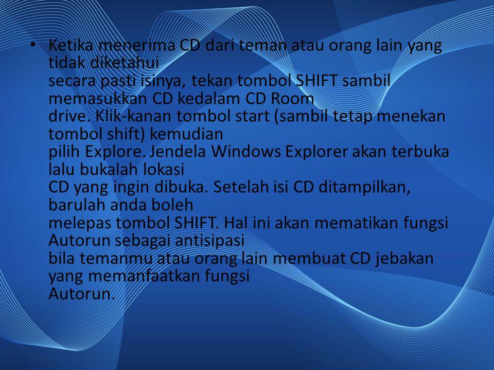 Ketika menerima CD dari teman atau orang lain yang tidak diketahui secara pasti isinya, tekan tombol SHIFT sambil memasukkan CD kedalam CD Room drive.
