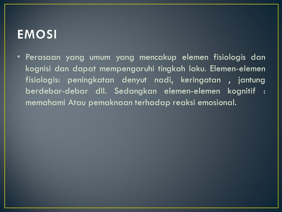 Emosi adalah manifestasi perasaan dan disertai banyak komponen fisiologis, dan biasanya berlangsung tidak lama (Maramis,1990).