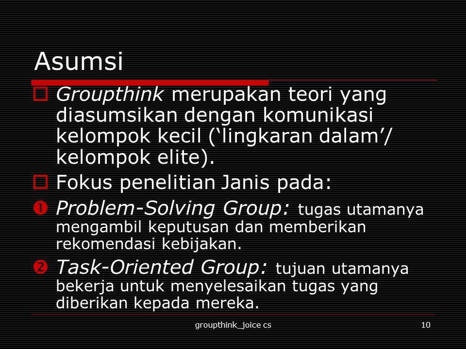 Asumsi Groupthink merupakan teori yang diasumsikan dengan komunikasi kelompok kecil ('lingkaran dalam'/ kelompok elite).