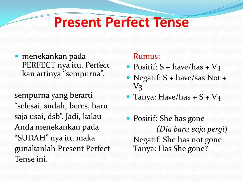 Present Perfect Tense menekankan pada PERFECT nya itu. Perfect kan artinya sempurna . sempurna yang berarti.