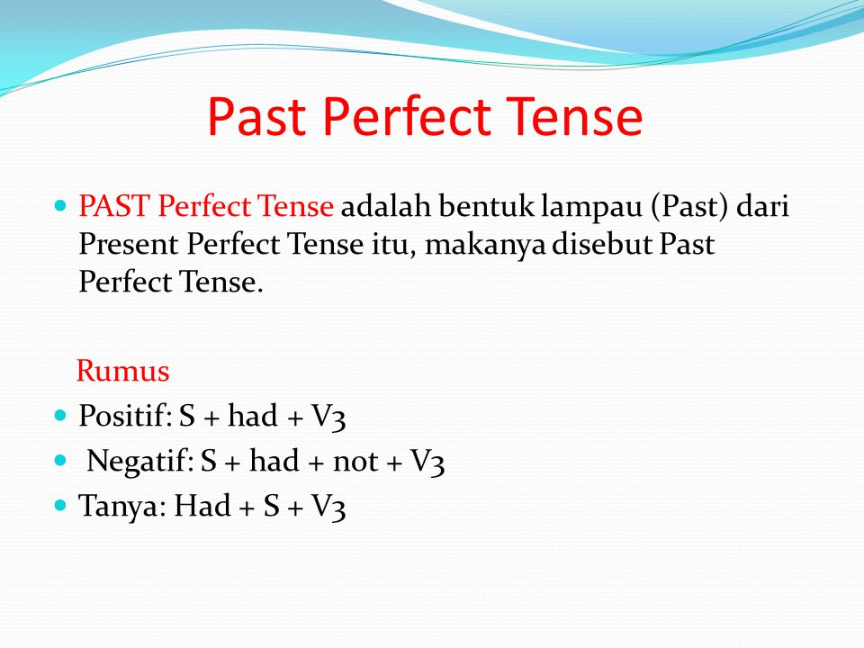 Past Perfect Tense PAST Perfect Tense adalah bentuk lampau (Past) dari Present Perfect Tense itu, makanya disebut Past Perfect Tense.