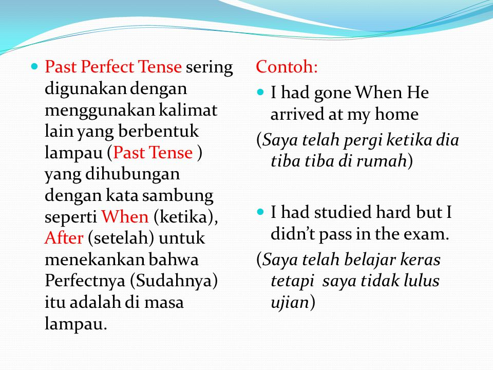Past Perfect Tense sering digunakan dengan menggunakan kalimat lain yang berbentuk lampau (Past Tense ) yang dihubungan dengan kata sambung seperti When (ketika), After (setelah) untuk menekankan bahwa Perfectnya (Sudahnya) itu adalah di masa lampau.