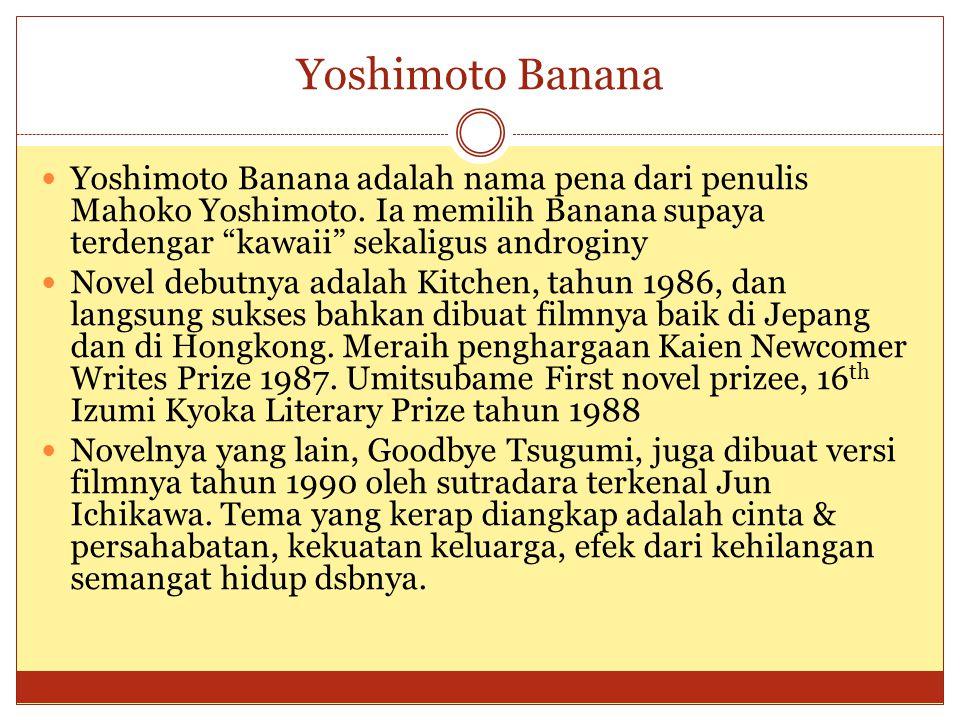 Yoshimoto Banana Yoshimoto Banana adalah nama pena dari penulis Mahoko Yoshimoto. Ia memilih Banana supaya terdengar kawaii sekaligus androginy.