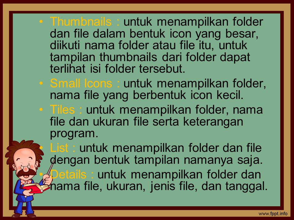 Thumbnails : untuk menampilkan folder dan file dalam bentuk icon yang besar, diikuti nama folder atau file itu, untuk tampilan thumbnails dari folder dapat terlihat isi folder tersebut.
