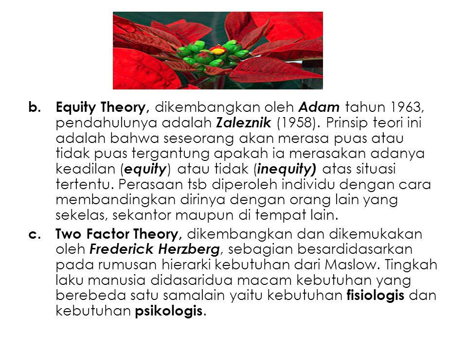 Equity Theory, dikembangkan oleh Adam tahun 1963, pendahulunya adalah Zaleznik (1958). Prinsip teori ini adalah bahwa seseorang akan merasa puas atau tidak puas tergantung apakah ia merasakan adanya keadilan (equity) atau tidak (inequity) atas situasi tertentu. Perasaan tsb diperoleh individu dengan cara membandingkan dirinya dengan orang lain yang sekelas, sekantor maupun di tempat lain.