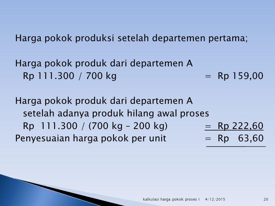 Harga pokok produksi setelah departemen pertama; Harga pokok produk dari departemen A Rp 111.300 / 700 kg = Rp 159,00 setelah adanya produk hilang awal proses Rp 111.300 / (700 kg – 200 kg) = Rp 222,60 Penyesuaian harga pokok per unit = Rp 63,60