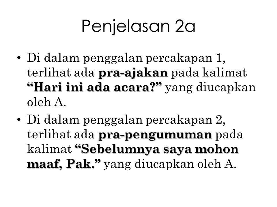 Penjelasan 2a Di dalam penggalan percakapan 1, terlihat ada pra-ajakan pada kalimat Hari ini ada acara yang diucapkan oleh A.
