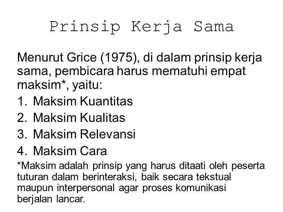 Prinsip Kerja Sama Menurut Grice (1975), di dalam prinsip kerja sama, pembicara harus mematuhi empat maksim*, yaitu: