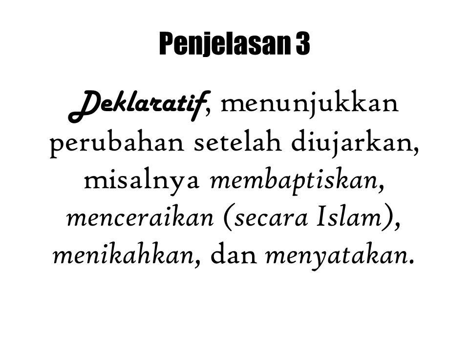 Penjelasan 3 Deklaratif, menunjukkan perubahan setelah diujarkan, misalnya membaptiskan, menceraikan (secara Islam), menikahkan, dan menyatakan.