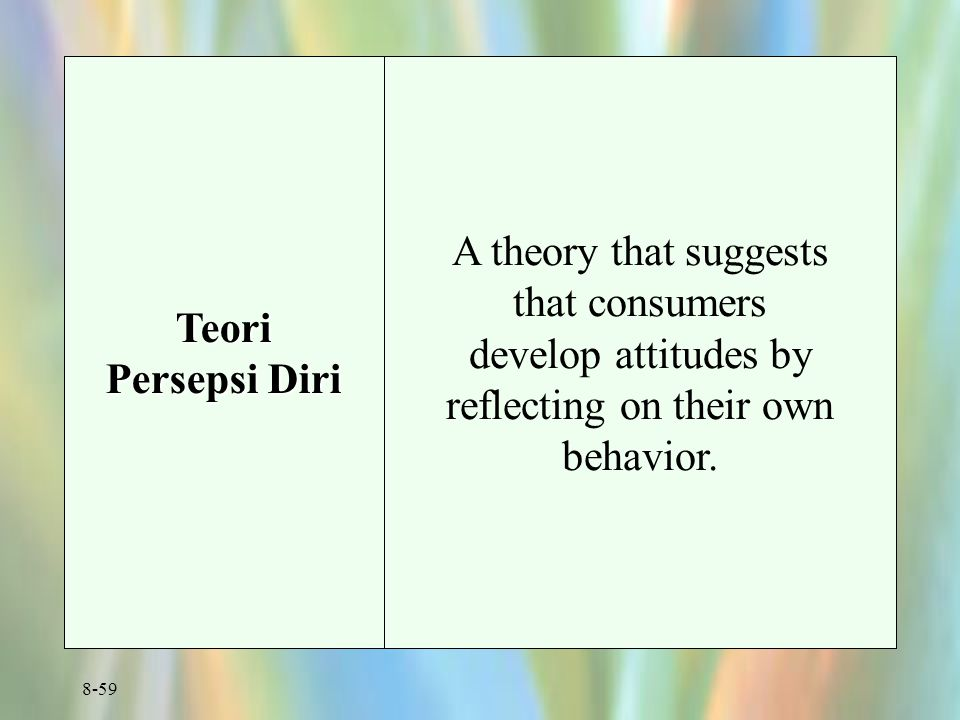 Teori Persepsi Diri A theory that suggests that consumers develop attitudes by reflecting on their own behavior.