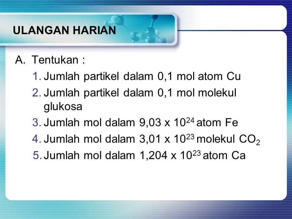 ULANGAN HARIAN A. Tentukan : Jumlah partikel dalam 0,1 mol atom Cu. Jumlah partikel dalam 0,1 mol molekul glukosa.