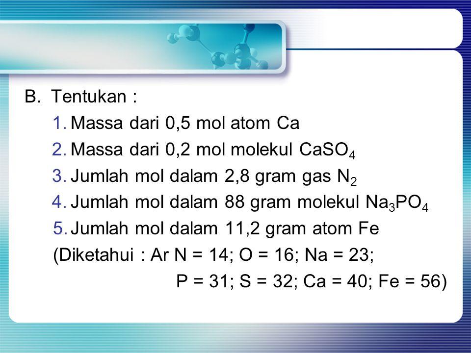B. Tentukan : Massa dari 0,5 mol atom Ca. Massa dari 0,2 mol molekul CaSO4. Jumlah mol dalam 2,8 gram gas N2.