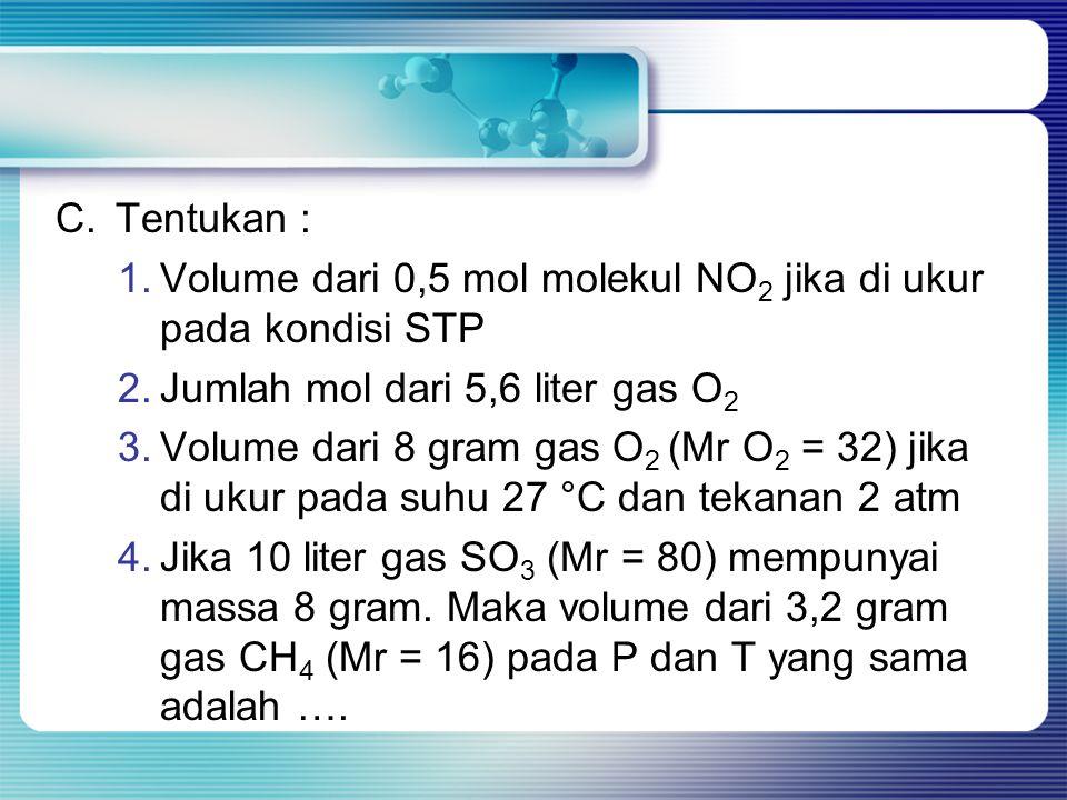 C. Tentukan : Volume dari 0,5 mol molekul NO2 jika di ukur pada kondisi STP. Jumlah mol dari 5,6 liter gas O2.