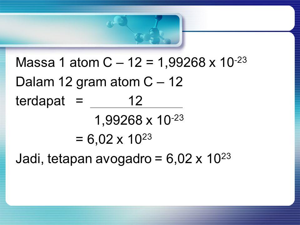 Massa 1 atom C – 12 = 1,99268 x 10-23 Dalam 12 gram atom C – 12 terdapat = 12 1,99268 x 10-23 = 6,02 x 1023 Jadi, tetapan avogadro = 6,02 x 1023