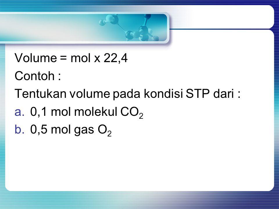Volume = mol x 22,4 Contoh : Tentukan volume pada kondisi STP dari : 0,1 mol molekul CO2.