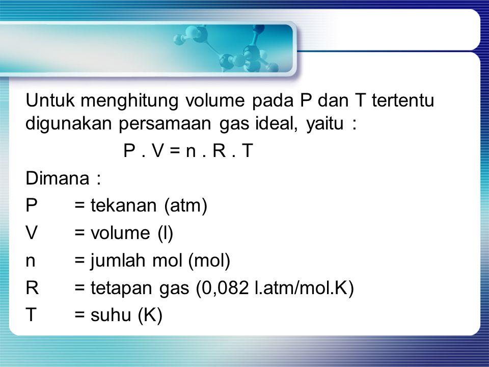 Untuk menghitung volume pada P dan T tertentu digunakan persamaan gas ideal, yaitu : P .