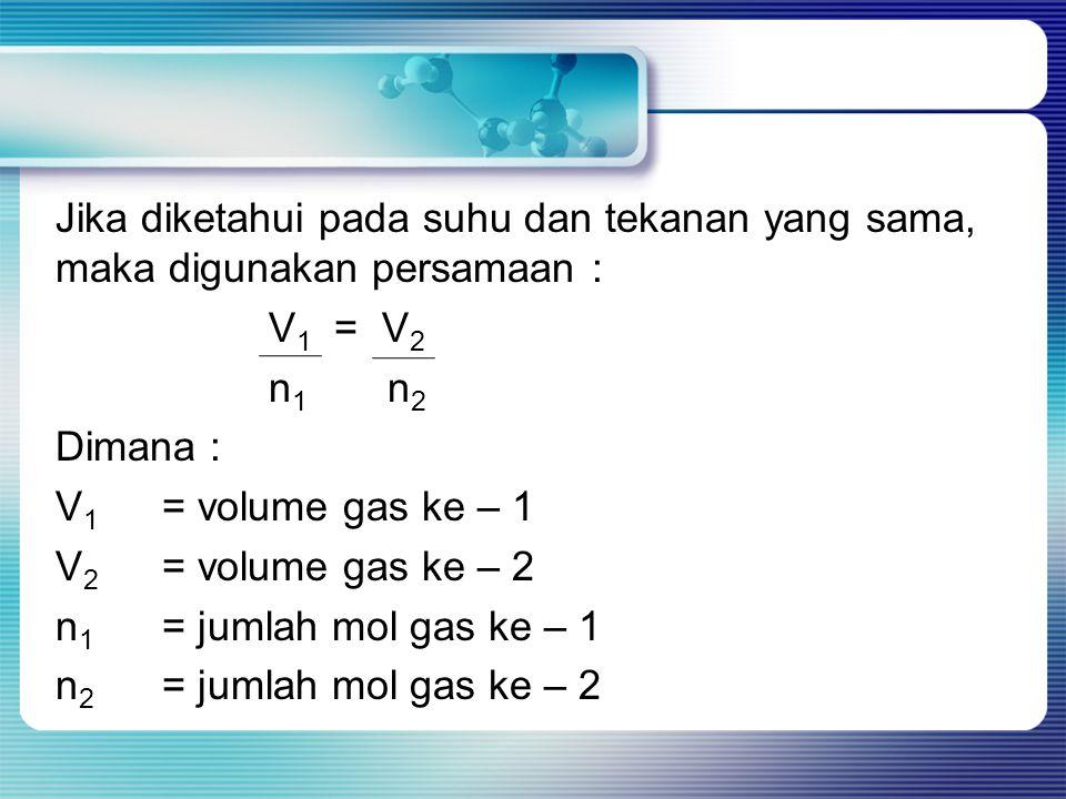 Jika diketahui pada suhu dan tekanan yang sama, maka digunakan persamaan : V1 = V2 n1 n2 Dimana : V1 = volume gas ke – 1 V2 = volume gas ke – 2 n1 = jumlah mol gas ke – 1 n2 = jumlah mol gas ke – 2