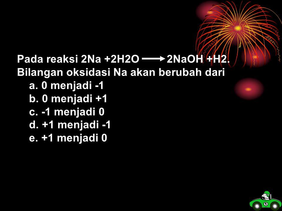 Pada reaksi 2Na +2H2O 2NaOH +H2.