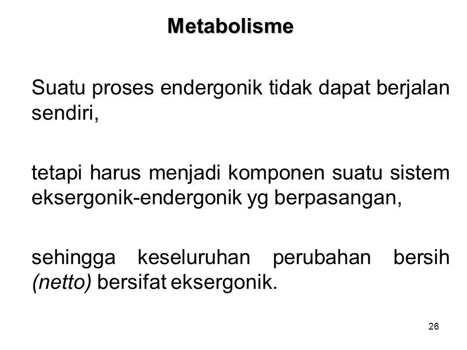 Metabolisme Suatu proses endergonik tidak dapat berjalan sendiri, tetapi harus menjadi komponen suatu sistem eksergonik-endergonik yg berpasangan,