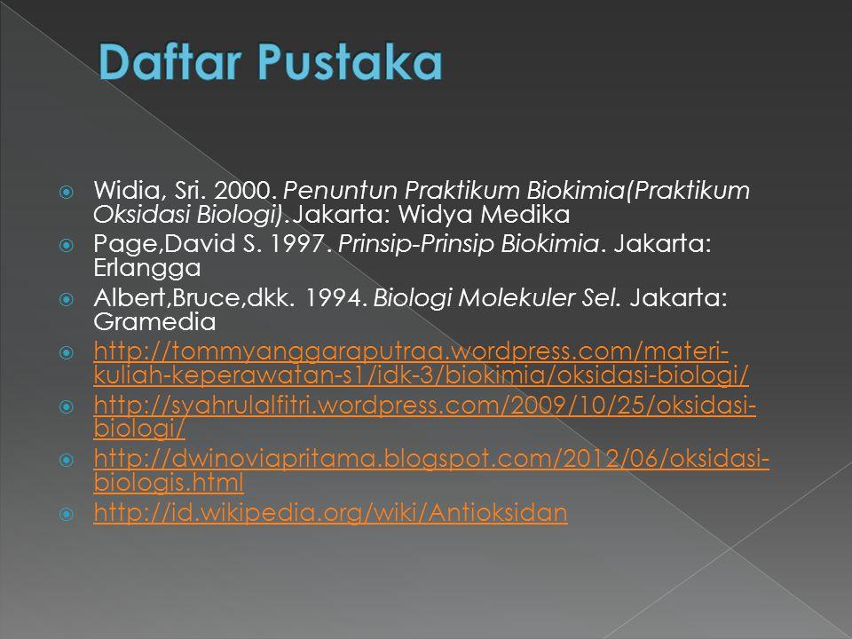 Daftar Pustaka Widia, Sri. 2000. Penuntun Praktikum Biokimia(Praktikum Oksidasi Biologi).Jakarta: Widya Medika.