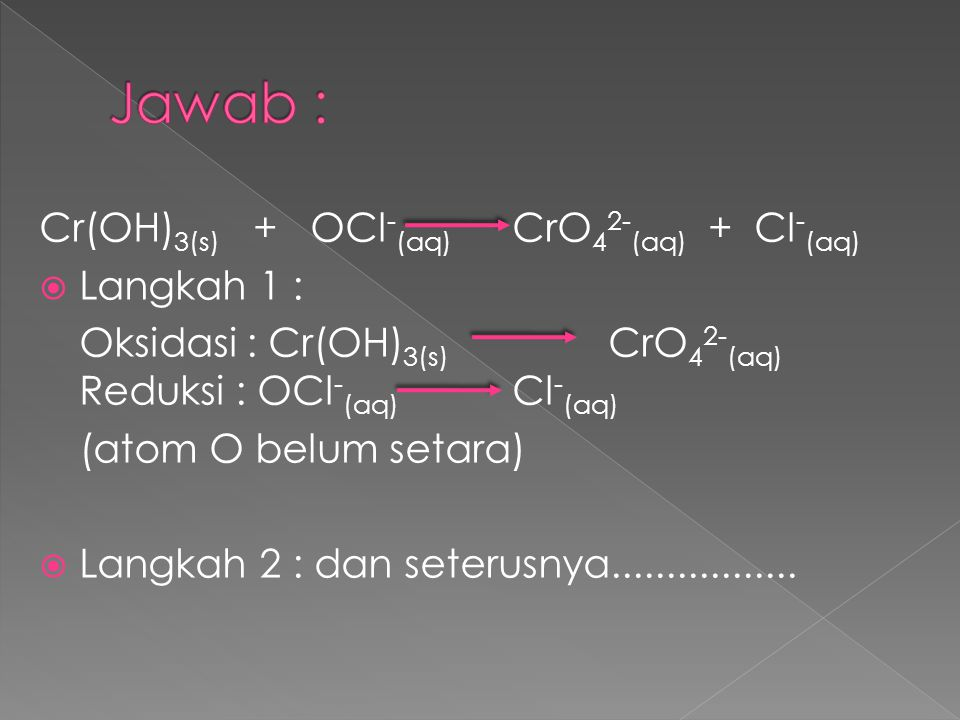 Jawab : Cr(OH)3(s) + OCl-(aq) CrO42-(aq) + Cl-(aq) Langkah 1 :